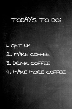 todays list - make coffee...